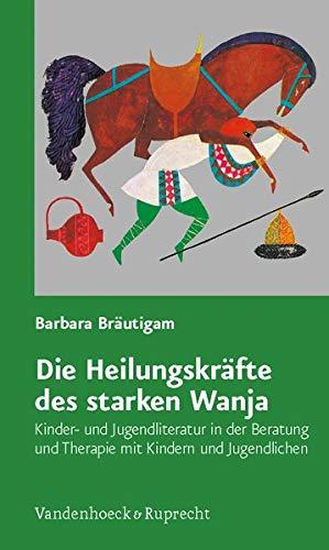 Die Heilungskräfte des starken Wanja: Kinder- und Jugendliteratur in der Beratung und Therapie...