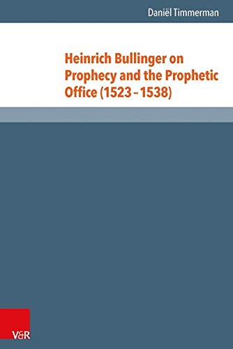 Heinrich Bullinger on Prophecy and the Prophetic Office (1523-1538): Daniël Timmerman