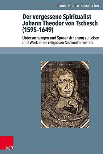 9783525558430: Der vergessene Spiritualist Johann Theodor von Tschesch (1595-1649): Untersuchungen und Spurensicherung zu Leben und Werk eines religiösen ... Geschichte Des Pietismus) (German Edition)