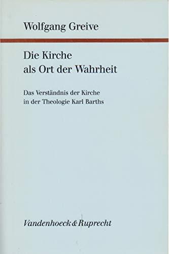 Die Kirche als Ort der Wahrheit Das Verständnis der Kirche in der Theologie Karl Barths - Wolfgang Greive