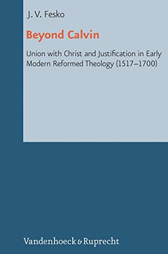 9783525570227: Beyond Calvin: Union with Christ and Justification in Early Modern Reformed Theology (1517-1700) (Reformed Historical Theology)