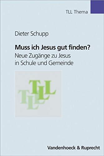 Muss ich Jesus gut finden?: Neue Zugänge: Schupp, Dieter