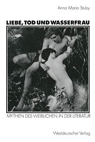 Liebe, Tod Und Wasserfrau: Mythen Des Weiblichen in Der Literatur: Anna Maria Stuby