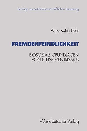 9783531125763: Fremdenfeindlichkeit: Biosoziale Grundlagen Von Ethnozentrismus (Beiträge zur sozialwissenschaftlichen Forschung)