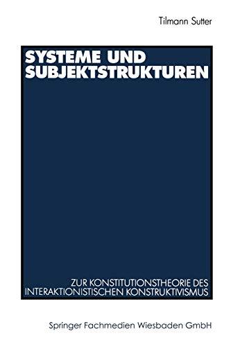 Systeme Und Subjektstrukturen: Zur Konstitutionstheorie Des Interaktionistischen Konstruktivismus - Tilmann Sutter