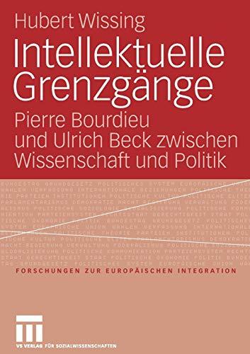 9783531149608: Intellektuelle Grenzgänge: Pierre Bourdieu und Ulrich Beck zwischen Wissenschaft und Politik (Forschungen zur Europäischen Integration)