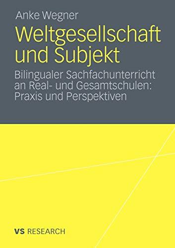 Weltgesellschaft und Subjekt: Bilingualer Sachfachunterricht an Real- und Gesamtschulen: Praxis und Perspektiven - Wegner, Anke