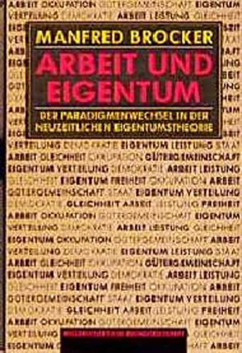 Arbeit Und Eigentum: Der Paradigmenwechsel in Der Neuzeitlichen Eigentumstheorie: Brocker, Manfred