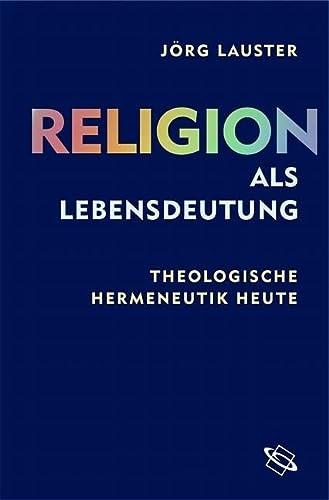 Religion als Lebensdeutung. Theologische Hermeneutik heute: Jörg Lauster
