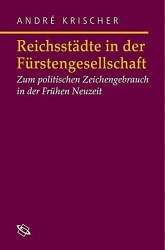 Reichsstädte in der Fürstengesellschaft: Zum politischen Zeichengebrauch in der Frühen Neuzeit (...