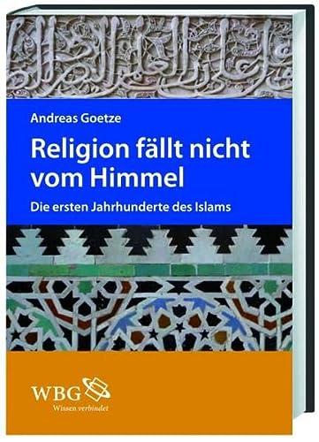 Religion fällt nicht vom Himmel : die ersten Jahrhunderte des Islams. - Goetze, Andreas