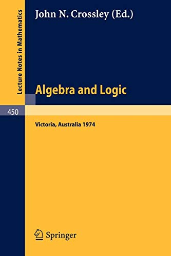 9783540071525: Algebra and Logic: Papers from the 1974 Summer Research Institute of the Australian Mathematical Society, Monash University, Australia (Lecture Notes in Mathematics)