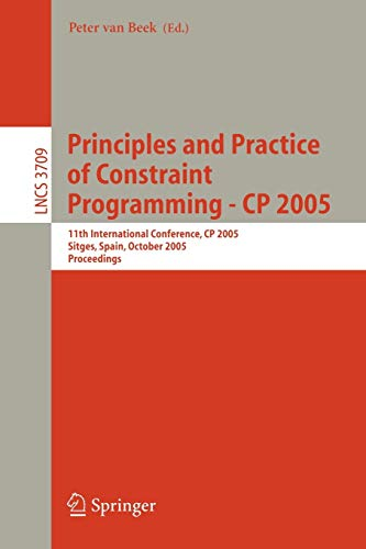 9783540292388: Principles and Practice of Constraint Programming - CP 2005: 11th International Conference, CP 2005, Sitges Spain, October 1-5, 2005 (Lecture Notes in Computer Science)