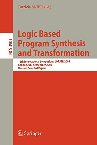 9783540326540: Logic Based Program Synthesis and Transformation: 15th International Symposium, LOPSTR 2005, London, UK, September 7-9, 2005, Revised Selected Papers (Lecture Notes in Computer Science)
