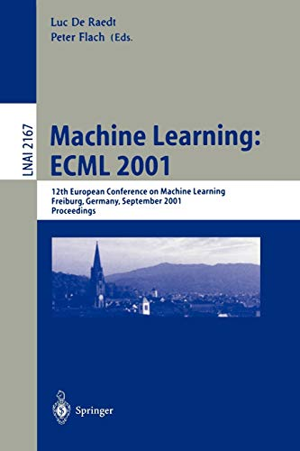 9783540425366: Machine Learning: ECML 2001: 12th European Conference on Machine Learning, Freiburg, Germany, September 5-7, 2001. Proceedings (Lecture Notes in Computer Science)