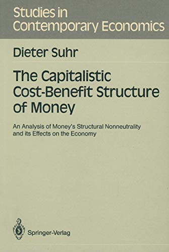 9783540511380: The Capitalistic Cost-Benefit Structure of Money: An Analysis of Money's Structural Nonneutrality and its Effects on the Economy (Studies in Contemporary Economics)