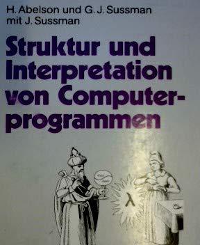 Struktur Und Interpretation Von Computerprogrammen: Eine Informatik-Einf Hrung (German Edition) (3540520430) by Abelson, Harold; Sussman, Gerald J.; Sussman, Julie
