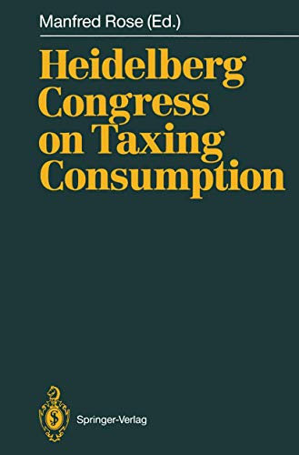 Heidelberg Congress on Taxing Consumption: Proceedings of: Manfred Rose (Editor),