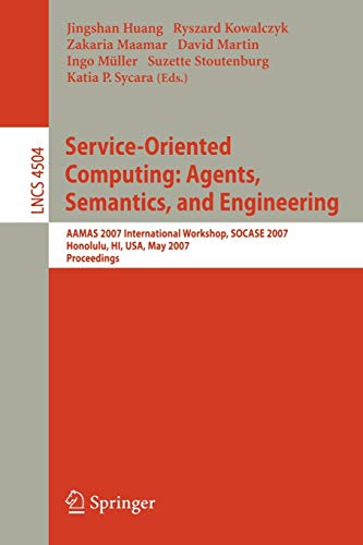 9783540726180: Service-Oriented Computing: Agents, Semantics, and Engineering: AAMAS 2007 International Workshop, SOCASE 2007, Honolulu, HI, USA, May 14, 2007, Proceedings (Lecture Notes in Computer Science)