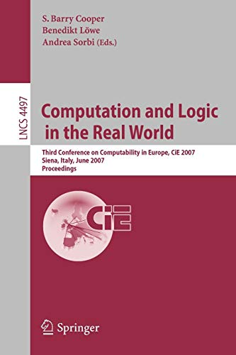 9783540730002: Computation and Logic in the Real World: Third Conference on Computability in Europe, CiE 2007, Siena, Italy, June 18-23, 2007, Proceedings (Lecture Notes in Computer Science)