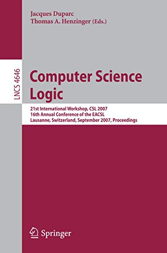 9783540749141: Computer Science Logic: 21 International Workshop, CSL 2007, 16th Annual Conference of the EACSL, Lausanne, Switzerland, September 11-15, 2007, Proceedings (Lecture Notes in Computer Science)