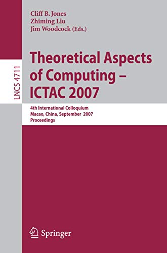 9783540752905: Theoretical Aspects of Computing - ICTAC 2007: 4th International Colloquium, Macau, China, September 26-28, 2007, Proceedings (Lecture Notes in Computer Science)