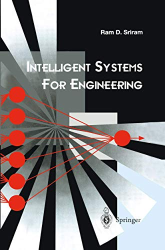 Intelligent Systems for Engineering: A Knowledge-based Approach: Ram D. Sriram
