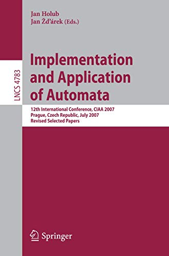 9783540763352: Implementation and Application of Automata: 12th International Conference, CIAA 2007, Prague, Czech Republic, July 16-18, 2007, Revised Selected Papers (Lecture Notes in Computer Science)