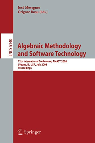 9783540799795: Algebraic Methodology and Software Technology: 12th International Conference, AMAST 2008 Urbana, IL, USA, July 28-31, 2008, Proceedings (Lecture Notes in Computer Science)