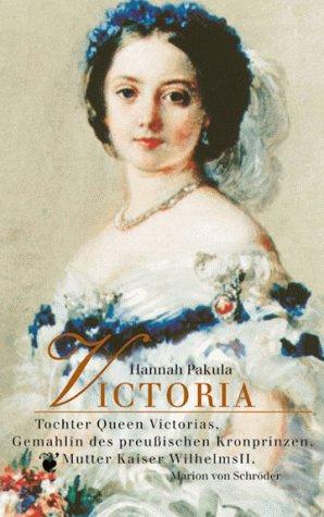 Victoria. Tochter Queen Victorias, Gemahlin des preußischen Kronprinzen, Mutter Wilhelms II. - Pakula, Hannah