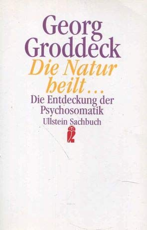 Die Natur heilt.... Die Entdeckung der Psychosomatik: Groddeck, Georg