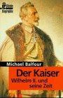 Der Kaiser. Wilhelm II. und seine Zeit.: Michael Balfour