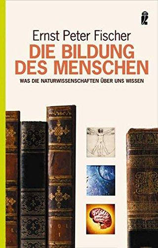 Die Bildung des Menschen: Was die Naturwissenschaften: Fischer, Ernst Peter