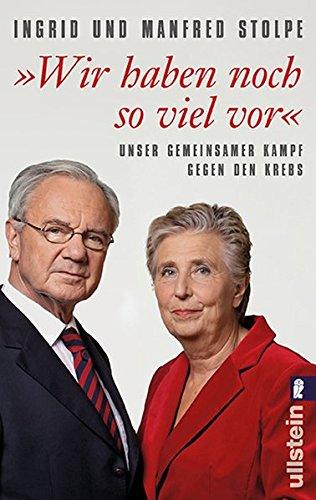 Wir haben noch so viel vor«: Unser gemeinsamer Kampf gegen den Krebs - Stolpe, Manfred und Ingrid Stolpe
