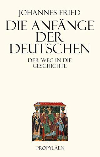 Die Anfänge der Deutschen. Der Weg in die Geschichte.: Von Johannes Fried. Berlin 2015.