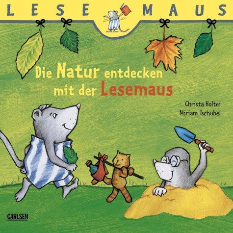 Die Natur entdecken mit der Lesemaus -: Christa Holtei