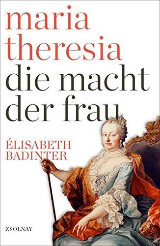 Maria Theresia: Die Macht der Frau. - Badinter, Elisabeth