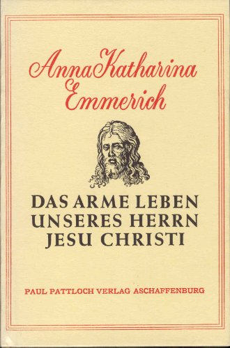 Das arme Leben unseres Herrn Jesu Christi: Emmerich Anna Katherina