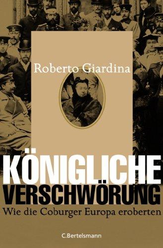Königliche Verschwörung. Wie die Coburger Europa eroberten.: Giardina, Roberto