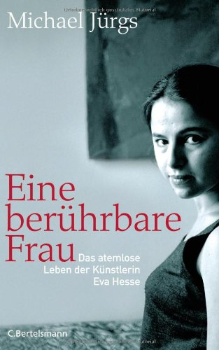 9783570009291: Eine berührbare Frau: Das traurige glückliche Leben der Künstlerin Eva Hesse