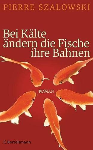 Bei Kälte ändern die Fische ihre Bahnen : Roman. Pierre Szalowski. Aus dem Franz. von Andreas Jandl - Szalowski, Pierre (Verfasser) und Andreas (Übersetzer) Jandl