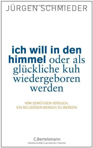 Ich will in den Himmel oder als glückliche Kuh wiedergeboren werden: Vom demütigen Versuch, ein religiöser Mensch zu werden - Jürgen Schmieder