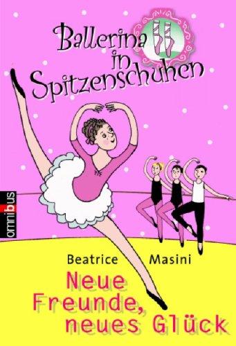 Ballerina in Spitzenschuhen: Neue Freunde, neues Glück: Beatrice Masini