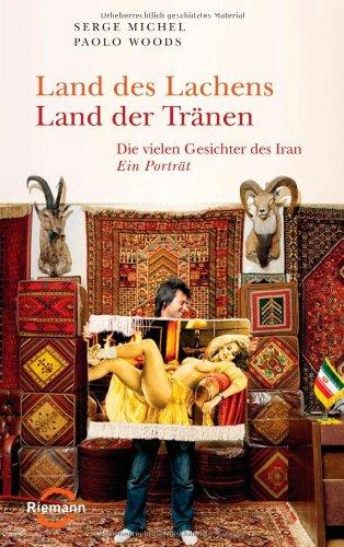 Land des Lachens - Land der Tränen: Die vielen Gesichter des Iran - Ein Porträt - Michel, Serge; Woods, Paolo