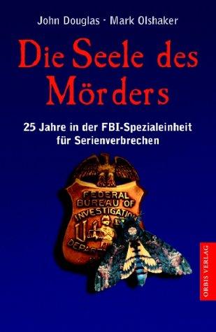 Die Seele des Mörders. 25 Jahre in der FBI- Einheit für Serienverbrechen. (357201316X) by John Douglas; Mark Olshaker