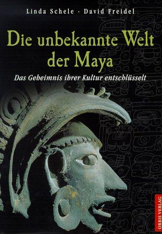 Die unbekannte Welt der Maya. Sonderausgabe. Das Geheimnis ihrer Kultur entschlüsselt. (3572100356) by Schele, Linda; Freidel, David