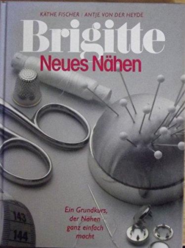 Neues Nähen: Ein Grundkurs, der Nähen ganz einfach macht (Brigitte Bücher) - Fischer, Käthe und Antje von der Heyde
