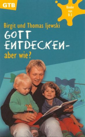 Gott entdecken, aber wie?: Ijewski, Birgit; Ijewski, Thomas