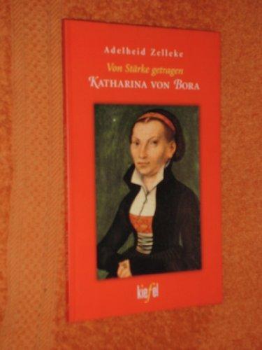 Von Stärke getragen : Katharina von Bora.: Zelleke, Adelheid: