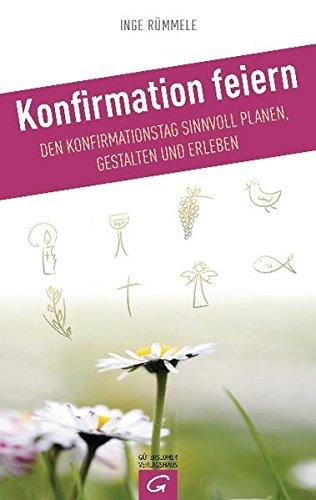 Konfirmation feiern: Den Konfirmationstag sinnvoll planen, gestalten und erleben - Rümmele, Inge